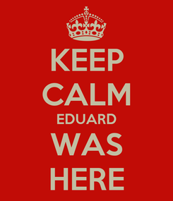 Poster: KEEP CALM EDUARD WAS HERE