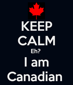 Poster: KEEP CALM Eh?  I am Canadian