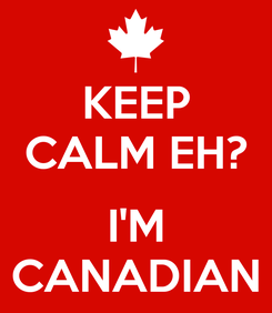 Poster: KEEP CALM EH?  I'M CANADIAN