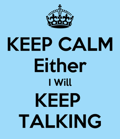 Poster: KEEP CALM Either I Will KEEP  TALKING