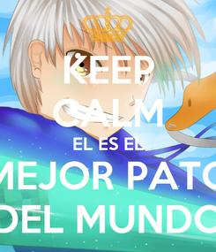 Poster: KEEP CALM EL ES EL MEJOR PATO DEL MUNDO