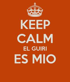 Poster: KEEP CALM EL GUIRI ES MIO