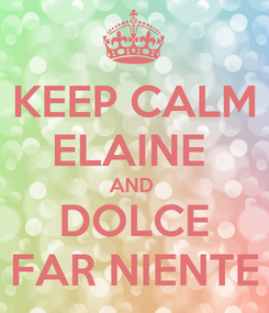 Poster: KEEP CALM ELAINE  AND  DOLCE FAR NIENTE