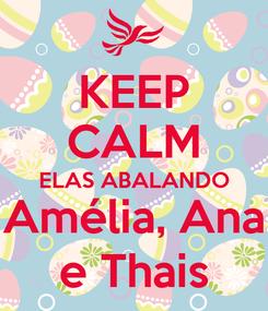 Poster: KEEP CALM ELAS ABALANDO Amélia, Ana e Thais