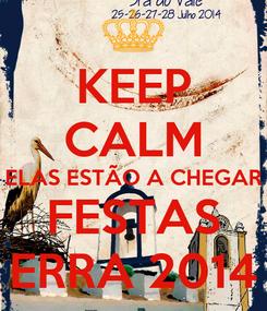 Poster: KEEP CALM ELAS ESTÃO A CHEGAR FESTAS ERRA 2014
