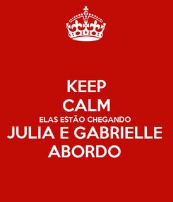 Poster: KEEP CALM ELAS ESTÃO CHEGANDO  JULIA E GABRIELLE  ABORDO