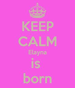 Poster: KEEP CALM Elayna is  born