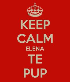 Poster: KEEP CALM ELENA TE PUP