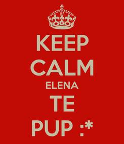 Poster: KEEP CALM ELENA TE PUP :*