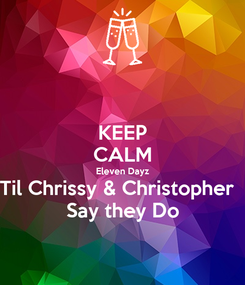 Poster: KEEP CALM Eleven Dayz Til Chrissy & Christopher   Say they Do