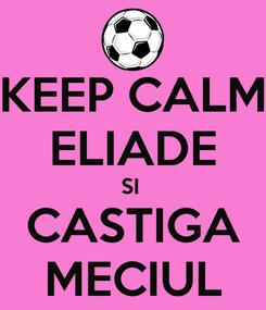 Poster: KEEP CALM ELIADE SI  CASTIGA MECIUL