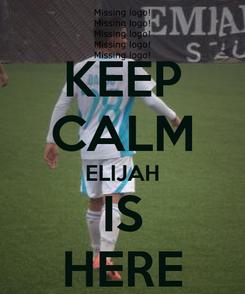 Poster: KEEP CALM ELIJAH IS HERE