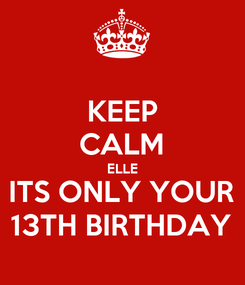 Poster: KEEP CALM ELLE ITS ONLY YOUR 13TH BIRTHDAY