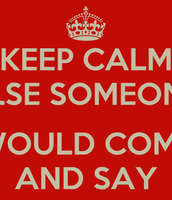 Poster: KEEP CALM ELSE SOMEONE  WOULD COME AND SAY