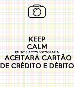 Poster: KEEP CALM EM 2016 AM'YS FOTOGRAFIA  ACEITARÁ CARTÃO DE CRÉDITO E DÉBITO