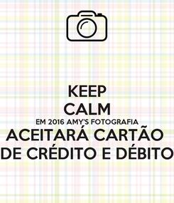 Poster: KEEP CALM EM 2016 AMY'S FOTOGRAFIA ACEITARÁ CARTÃO  DE CRÉDITO E DÉBITO