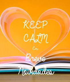 Poster: KEEP CALM Em Breve Novidades