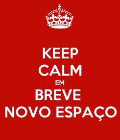 Poster: KEEP CALM EM BREVE  NOVO ESPAÇO