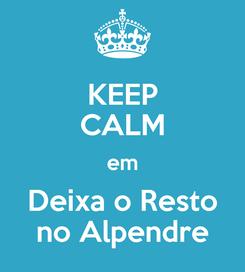 Poster: KEEP CALM em Deixa o Resto no Alpendre