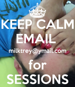 Poster: KEEP CALM EMAIL  milktrey@ymail.com for SESSIONS