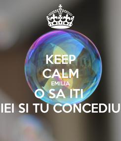 Poster: KEEP CALM EMILIA O SA ITI  IEI SI TU CONCEDIU