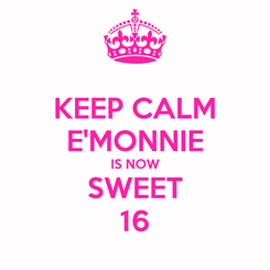 Poster: KEEP CALM E'MONNIE IS NOW SWEET 16