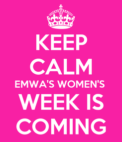 Poster: KEEP CALM EMWA'S WOMEN'S  WEEK IS COMING