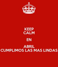 Poster: KEEP CALM EN ABRIL CUMPLIMOS LAS MAS LINDAS