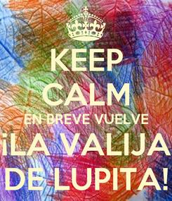 Poster: KEEP CALM EN BREVE VUELVE ¡LA VALIJA DE LUPITA!
