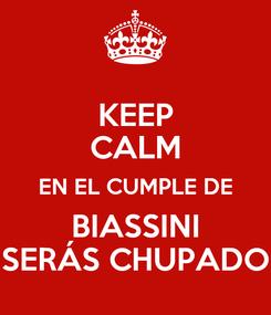 Poster: KEEP CALM EN EL CUMPLE DE BIASSINI SERÁS CHUPADO