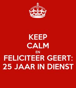 Poster: KEEP CALM EN FELICITEER GEERT: 25 JAAR IN DIENST