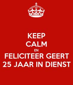 Poster: KEEP CALM EN FELICITEER GEERT 25 JAAR IN DIENST