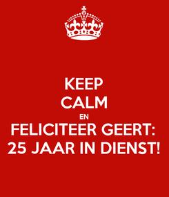 Poster: KEEP CALM EN FELICITEER GEERT: 25 JAAR IN DIENST!