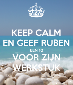 Poster: KEEP CALM EN GEEF RUBEN EEN 10 VOOR ZIJN WERKSTUK