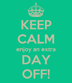 Poster: KEEP CALM enjoy an extra DAY OFF!