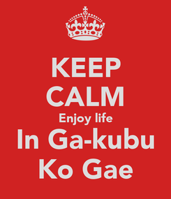Poster: KEEP CALM Enjoy life In Ga-kubu Ko Gae