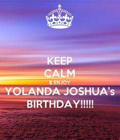 Poster: KEEP CALM & ENJOY YOLANDA JOSHUA's BIRTHDAY!!!!!
