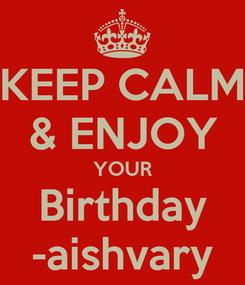 Poster: KEEP CALM & ENJOY YOUR Birthday -aishvary