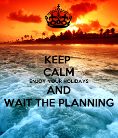 Poster: KEEP  CALM ENJOY YOUR HOLIDAYS AND WAIT THE PLANNING