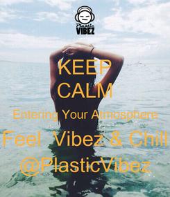 Poster: KEEP CALM Entering Your Atmosphere Feel  Vibez & Chill @PlasticVibez