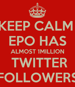 Poster: KEEP CALM  EPO HAS ALMOST 1MILLION  TWITTER FOLLOWERS