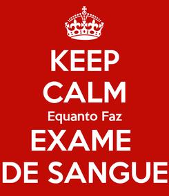 Poster: KEEP CALM Equanto Faz EXAME  DE SANGUE
