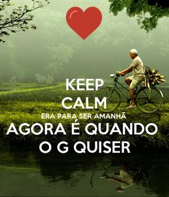 Poster: KEEP CALM ERA PARA SER AMANHÃ  AGORA É QUANDO  O G QUISER