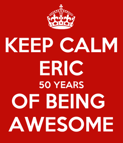 Poster: KEEP CALM ERIC 50 YEARS OF BEING  AWESOME