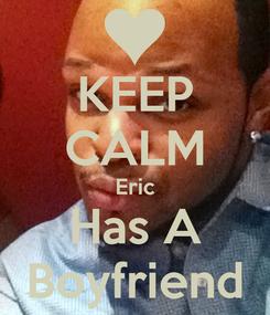 Poster: KEEP CALM Eric Has A Boyfriend