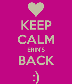 Poster: KEEP CALM ERIN'S BACK :)