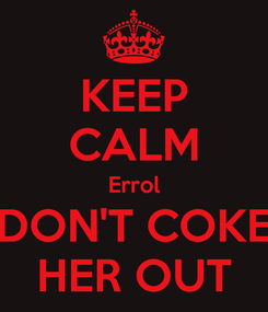 Poster: KEEP CALM Errol DON'T COKE HER OUT