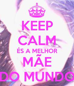 Poster: KEEP CALM ÉS A MELHOR MÃE DO MUNDO