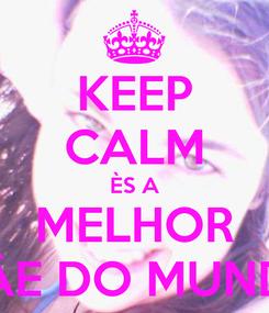 Poster: KEEP CALM ÈS A MELHOR MÂE DO MUNDO