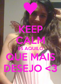 Poster: KEEP CALM ÉS AQUILO QUE MAIS DESEJO <3